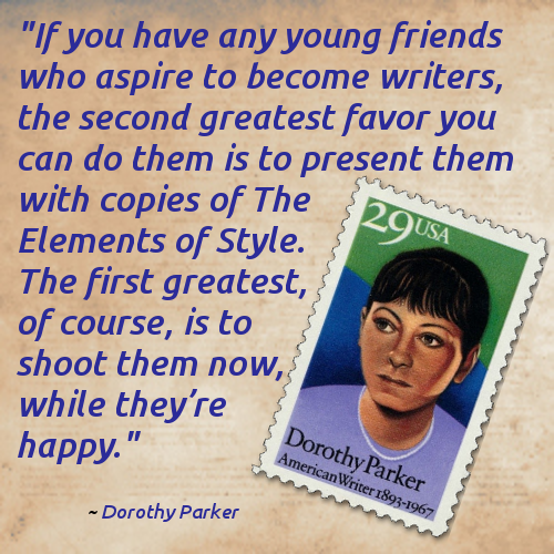 """If you have any young friends who aspire to become writers, the second greatest favor you can do them is to present them with copies of The Elements of Style. The first greatest, of course, is to shoot them now, while they're happy.""  -- Dorothy Parker"