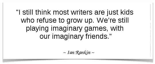 """""""I still think most writers are just kids who refuse to grow up. We're still playing imaginary games, with our imaginary friends."""" - Ian Rankin"""