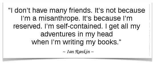 """""""I don't have many friends. It's not because I'm a misanthrope. It's because I'm reserved. I'm self-contained. I get all my adventures in my head when I'm writing my books."""" -Ian Rankin"""