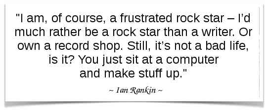 """""""I am, of course, a frustrated rock star – I'd much rather be a rock star than a writer. Or own a record shop. Still, it's not a bad life, is it? You just sit at a computer and make stuff up."""" - Ian Rankin"""