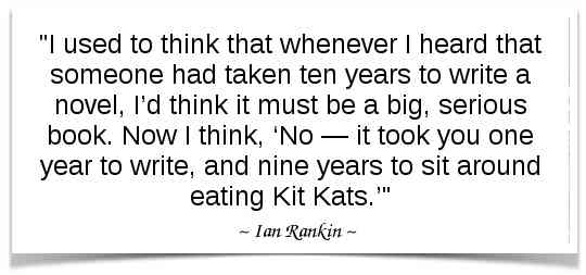 """""""I used to think that whenever I heard that someone had taken ten years to write a novel, I'd think it must be a big, serious book. Now I think, 'No — it took you one year to write, and nine years to sit around eating Kit Kats.'"""" -Ian Rankin"""