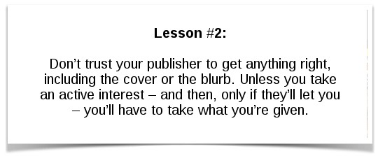 Lesson #2: Don't trust your publisher to get anything right, including the cover or the blurb. Unless you take an active interest – and then, only if they'll let you – you'll have to take what you're given.